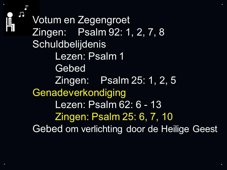 .... Votum en Zegengroet Zingen:Psalm 92: 1, 2, 7, 8 Schuldbelijdenis Lezen: Psalm 1 Gebed Zingen:Psalm 25: 1, 2, 5 Genadeverkondiging Lezen: Psalm 62
