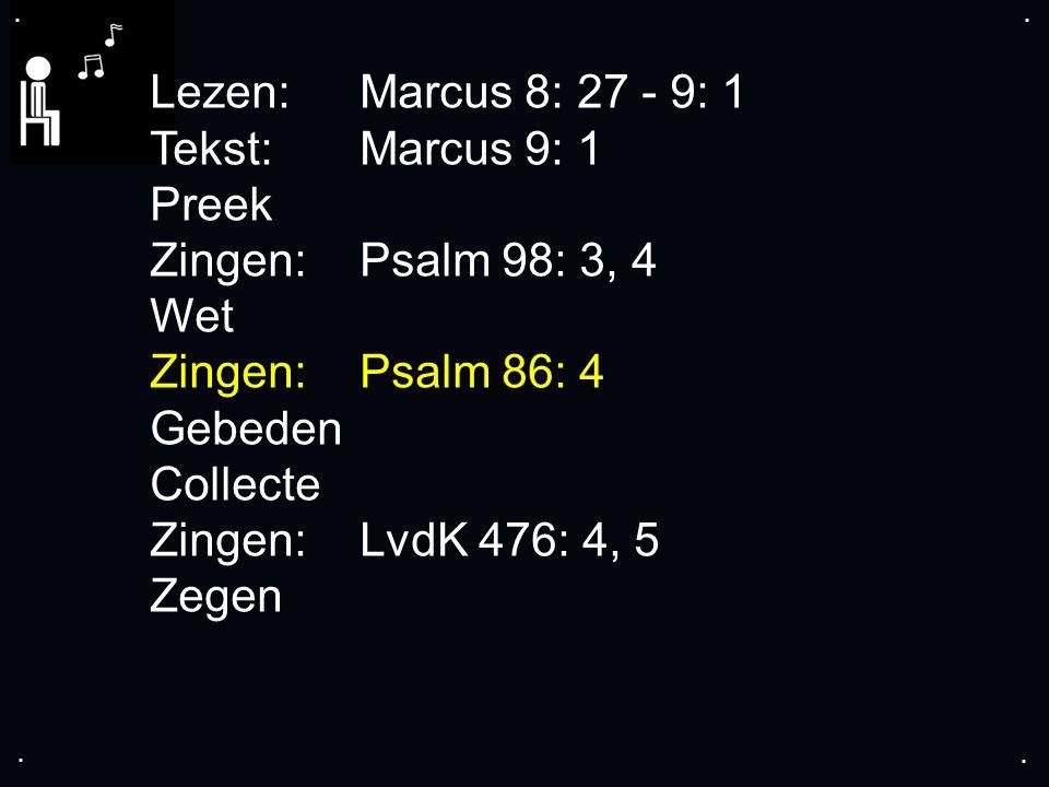 .... Lezen:Marcus 8: 27 - 9: 1 Tekst:Marcus 9: 1 Preek Zingen:Psalm 98: 3, 4 Wet Zingen:Psalm 86: 4 Gebeden Collecte Zingen:LvdK 476: 4, 5 Zegen
