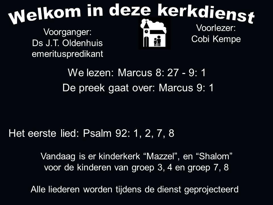 Alle liederen worden tijdens de dienst geprojecteerd Het eerste lied: Psalm 92: 1, 2, 7, 8 We lezen: Marcus 8: 27 - 9: 1 De preek gaat over: Marcus 9: 1 Voorlezer: Cobi Kempe Voorganger: Ds J.T.
