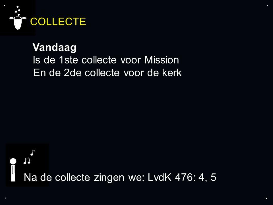 .... COLLECTE Vandaag Is de 1ste collecte voor Mission En de 2de collecte voor de kerk Na de collecte zingen we: LvdK 476: 4, 5