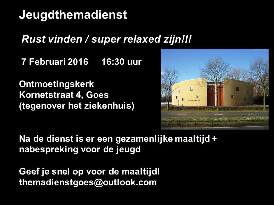 Jeugdthemadienst Rust vinden / super relaxed zijn!!! 7 Februari 2016 16:30 uur Ontmoetingskerk Kornetstraat 4, Goes (tegenover het ziekenhuis) Na de d