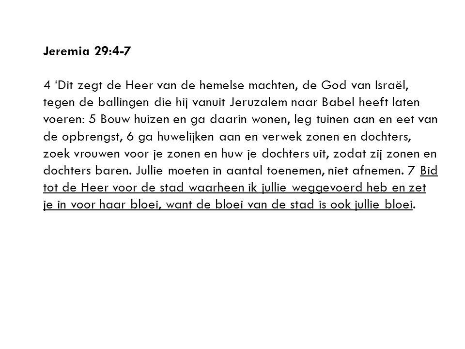 Jeremia 29:4-7 4 'Dit zegt de Heer van de hemelse machten, de God van Israël, tegen de ballingen die hij vanuit Jeruzalem naar Babel heeft laten voeren: 5 Bouw huizen en ga daarin wonen, leg tuinen aan en eet van de opbrengst, 6 ga huwelijken aan en verwek zonen en dochters, zoek vrouwen voor je zonen en huw je dochters uit, zodat zij zonen en dochters baren.