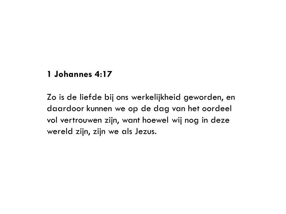 1 Johannes 4:17 Zo is de liefde bij ons werkelijkheid geworden, en daardoor kunnen we op de dag van het oordeel vol vertrouwen zijn, want hoewel wij nog in deze wereld zijn, zijn we als Jezus.
