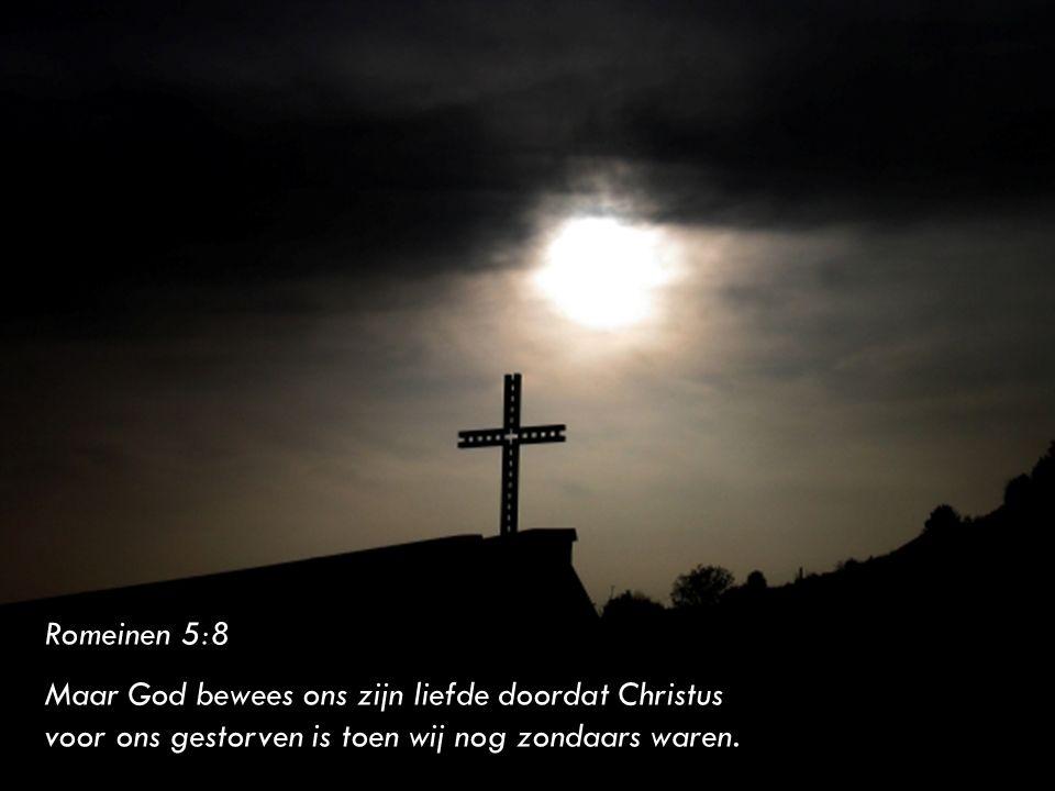 Romeinen 5:8 Maar God bewees ons zijn liefde doordat Christus voor ons gestorven is toen wij nog zondaars waren.