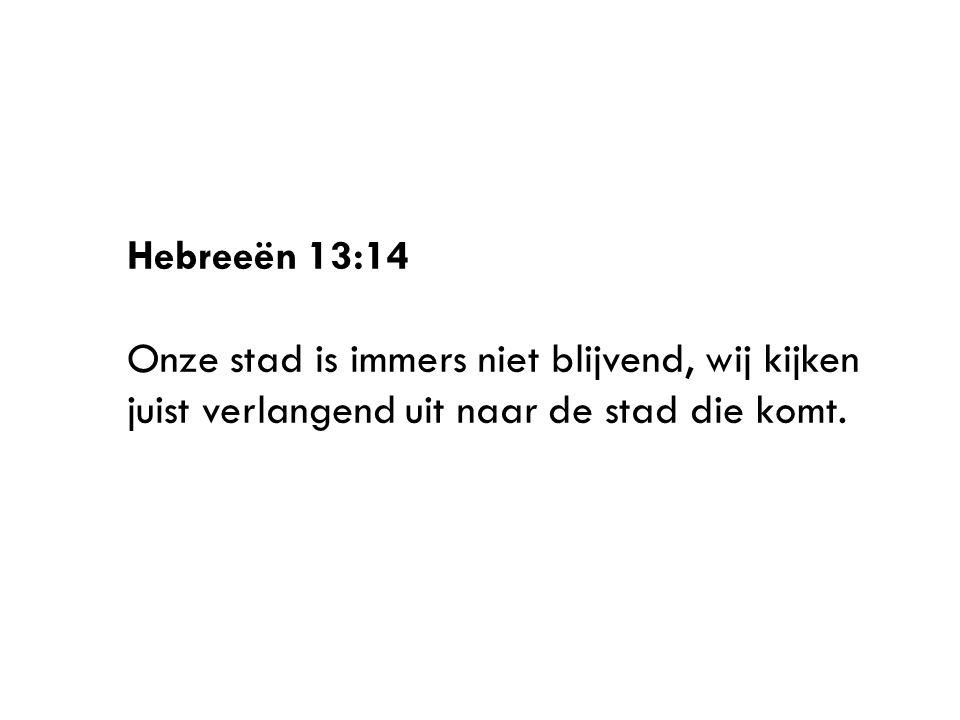 Hebreeën 13:14 Onze stad is immers niet blijvend, wij kijken juist verlangend uit naar de stad die komt.