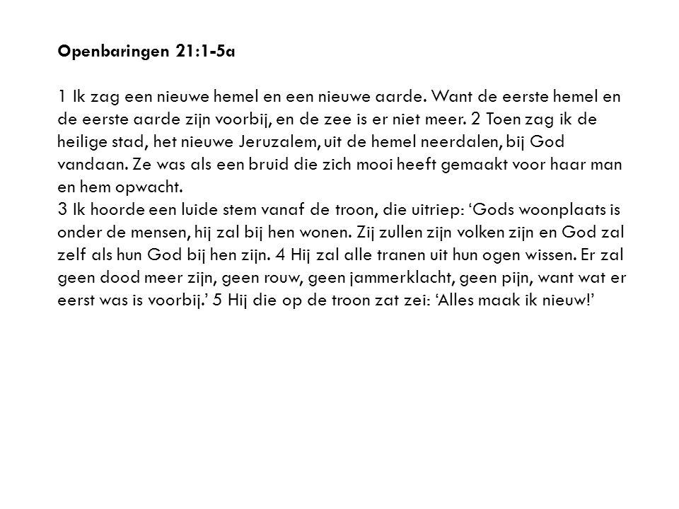 Openbaringen 21:1-5a 1 Ik zag een nieuwe hemel en een nieuwe aarde.