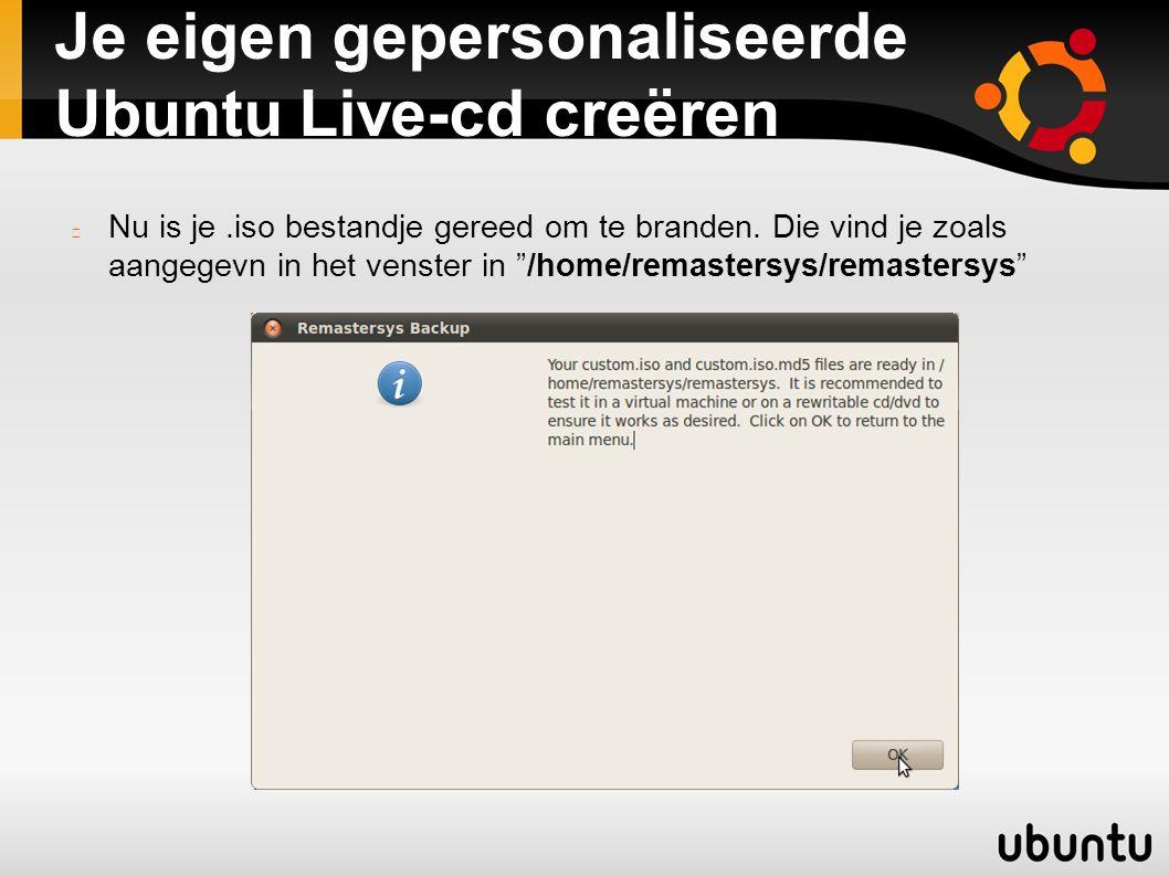 """Je eigen gepersonaliseerde Ubuntu Live-cd creëren Nu is je.iso bestandje gereed om te branden. Die vind je zoals aangegevn in het venster in """"/home/re"""