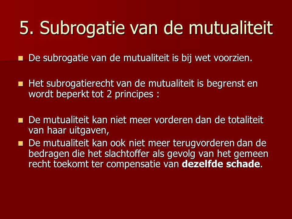 5. Subrogatie van de mutualiteit De subrogatie van de mutualiteit is bij wet voorzien. De subrogatie van de mutualiteit is bij wet voorzien. Het subro