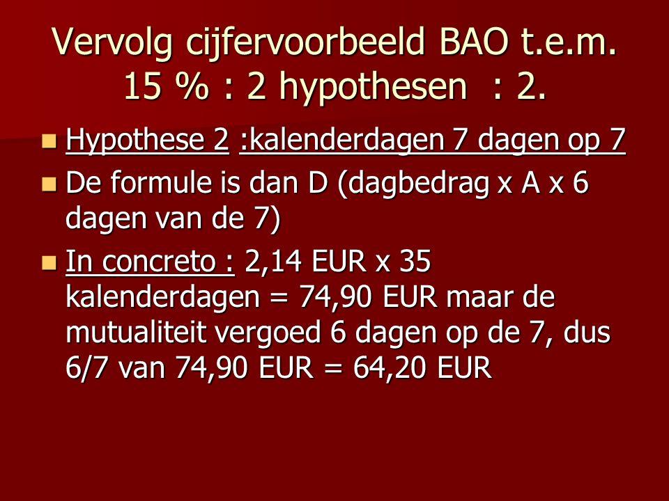 Vervolg cijfervoorbeeld BAO t.e.m. 15 % : 2 hypothesen : 2. Hypothese 2 :kalenderdagen 7 dagen op 7 Hypothese 2 :kalenderdagen 7 dagen op 7 De formule