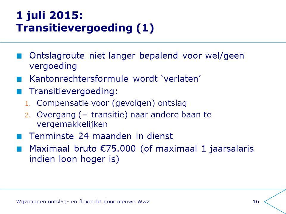 1 juli 2015: Transitievergoeding (1) Ontslagroute niet langer bepalend voor wel/geen vergoeding Kantonrechtersformule wordt 'verlaten' Transitievergoe