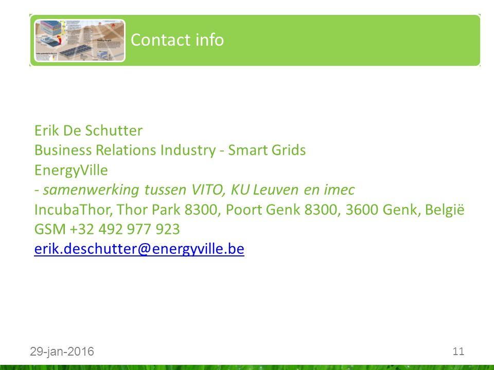 11 29-jan-2016 Contact info Erik De Schutter Business Relations Industry - Smart Grids EnergyVille - samenwerking tussen VITO, KU Leuven en imec IncubaThor, Thor Park 8300, Poort Genk 8300, 3600 Genk, België GSM +32 492 977 923 erik.deschutter@energyville.be erik.deschutter@energyville.be