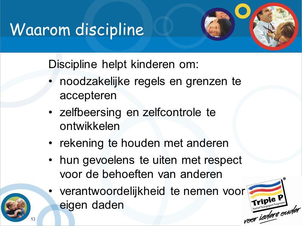 13 Waarom discipline Discipline helpt kinderen om: noodzakelijke regels en grenzen te accepteren zelfbeersing en zelfcontrole te ontwikkelen rekening te houden met anderen hun gevoelens te uiten met respect voor de behoeften van anderen verantwoordelijkheid te nemen voor eigen daden