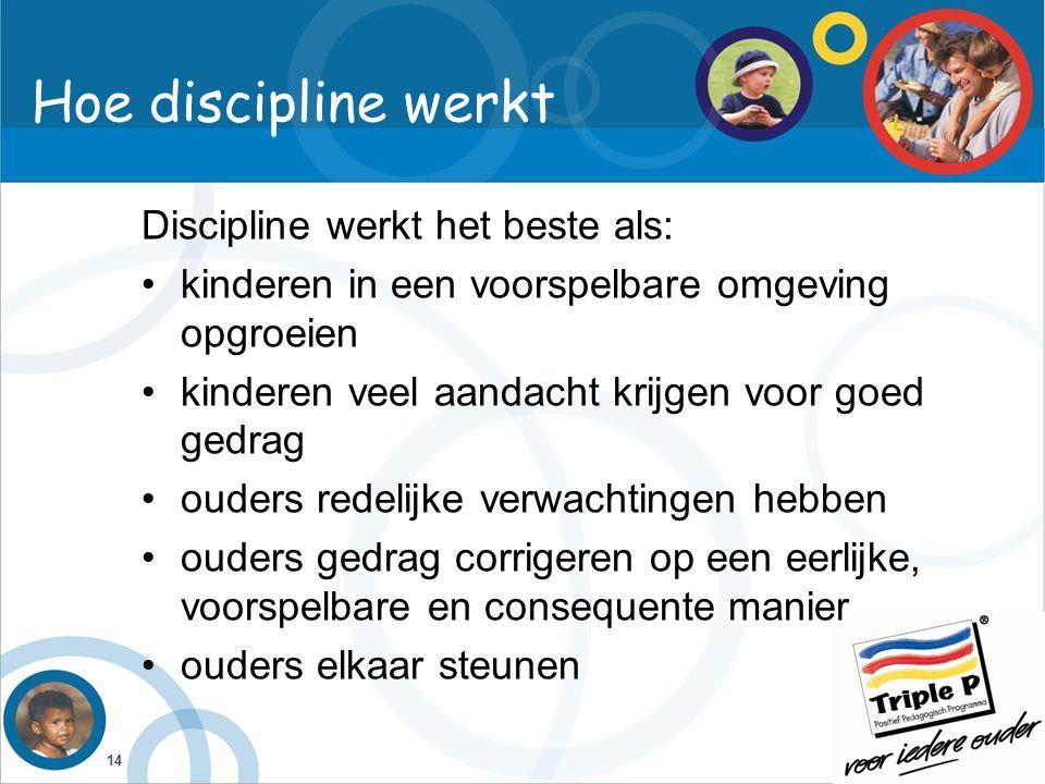 14 Discipline werkt het beste als: kinderen in een voorspelbare omgeving opgroeien kinderen veel aandacht krijgen voor goed gedrag ouders redelijke verwachtingen hebben ouders gedrag corrigeren op een eerlijke, voorspelbare en consequente manier ouders elkaar steunen Hoe discipline werkt