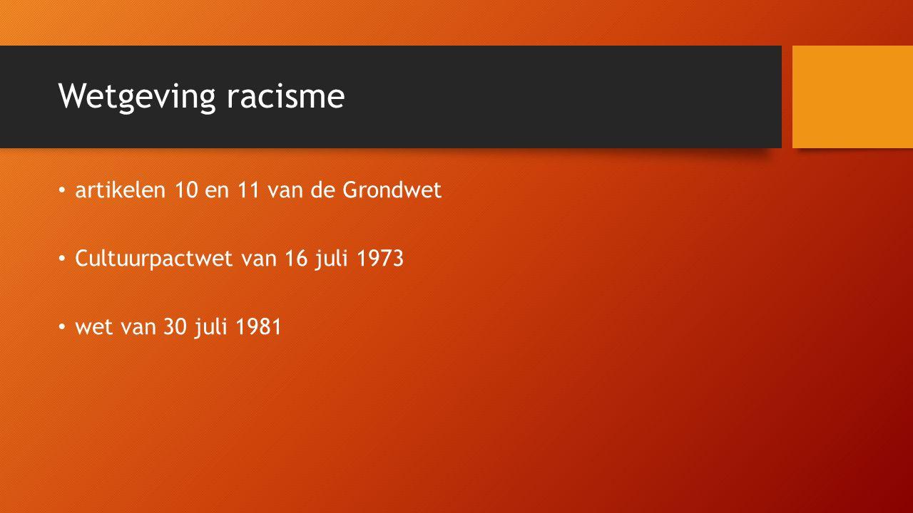 Wetgeving racisme artikelen 10 en 11 van de Grondwet Cultuurpactwet van 16 juli 1973 wet van 30 juli 1981
