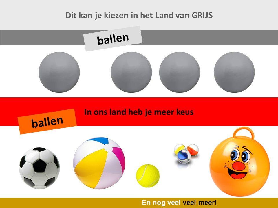 In ons land heb je meer keus Dit kan je kiezen in het Land van GRIJS ballen En nog veel veel meer!