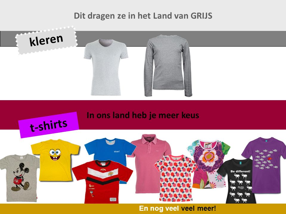 In ons land heb je meer keus Dit dragen ze in het Land van GRIJS t-shirts kleren En nog veel veel meer!
