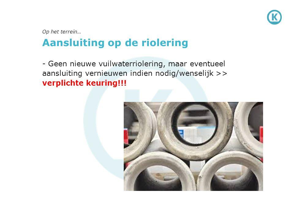 Aansluiting op de riolering - Geen nieuwe vuilwaterriolering, maar eventueel aansluiting vernieuwen indien nodig/wenselijk >> verplichte keuring!!.