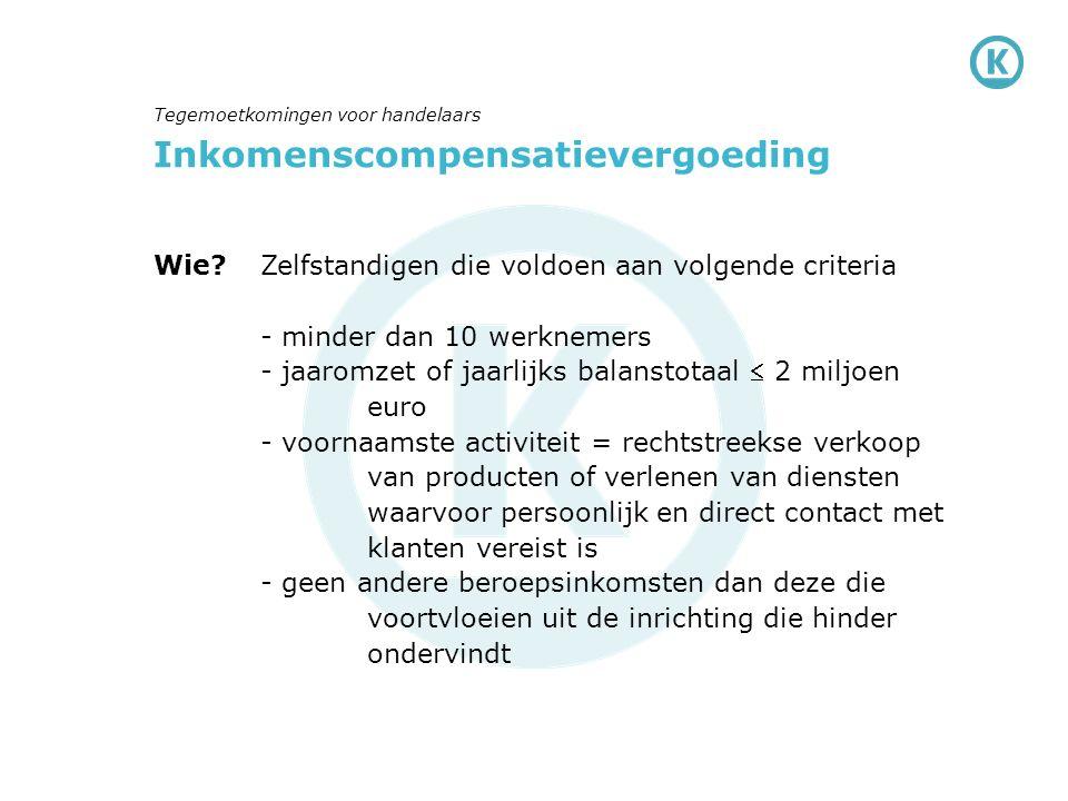 Inkomenscompensatievergoeding Wie?Zelfstandigen die voldoen aan volgende criteria - minder dan 10 werknemers - jaaromzet of jaarlijks balanstotaal  2