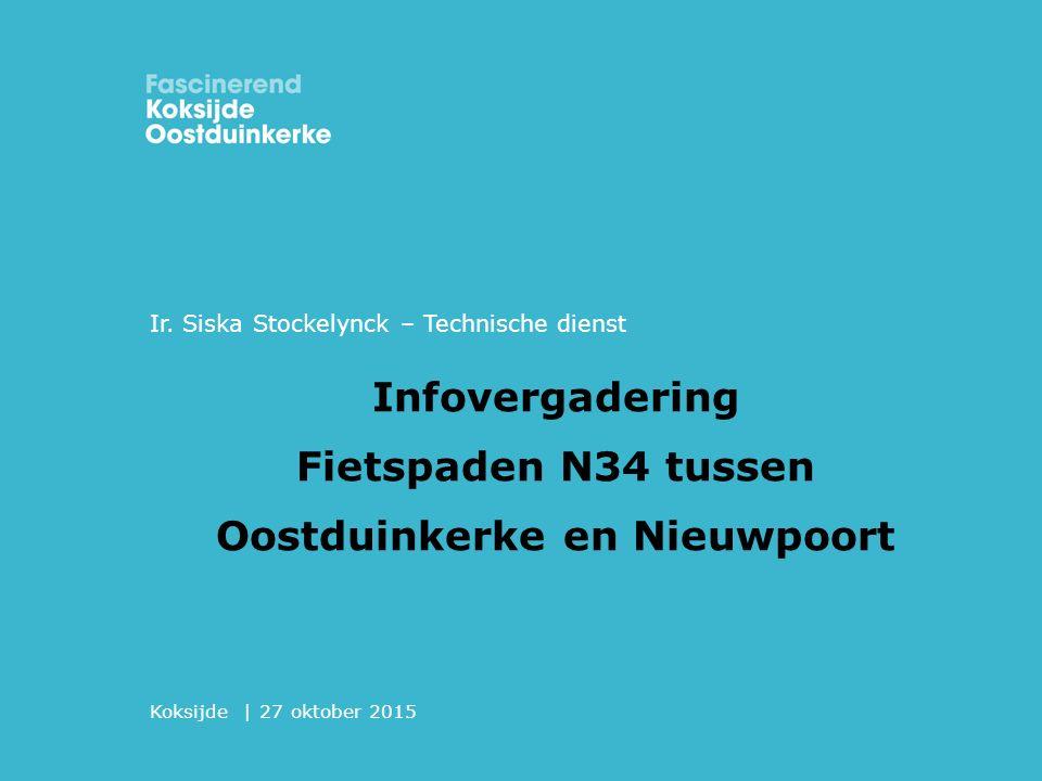 Koksijde | 27 oktober 2015 Infovergadering Fietspaden N34 tussen Oostduinkerke en Nieuwpoort Ir. Siska Stockelynck – Technische dienst