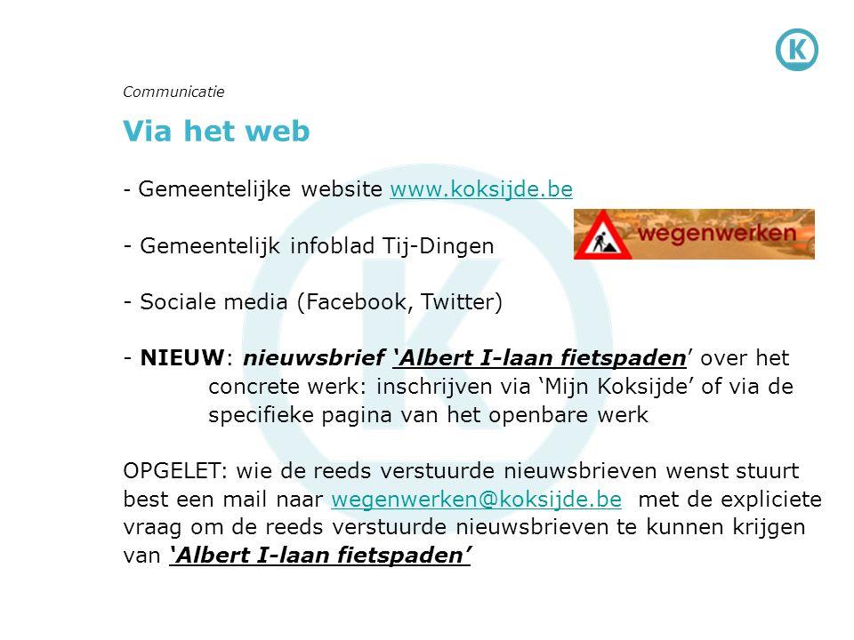 Via het web - Gemeentelijke website www.koksijde.bewww.koksijde.be - Gemeentelijk infoblad Tij-Dingen - Sociale media (Facebook, Twitter) - NIEUW: nieuwsbrief 'Albert I-laan fietspaden' over het concrete werk: inschrijven via 'Mijn Koksijde' of via de specifieke pagina van het openbare werk OPGELET: wie de reeds verstuurde nieuwsbrieven wenst stuurt best een mail naar wegenwerken@koksijde.be met de expliciete vraag om de reeds verstuurde nieuwsbrieven te kunnen krijgen van 'Albert I-laan fietspaden'wegenwerken@koksijde.be Communicatie