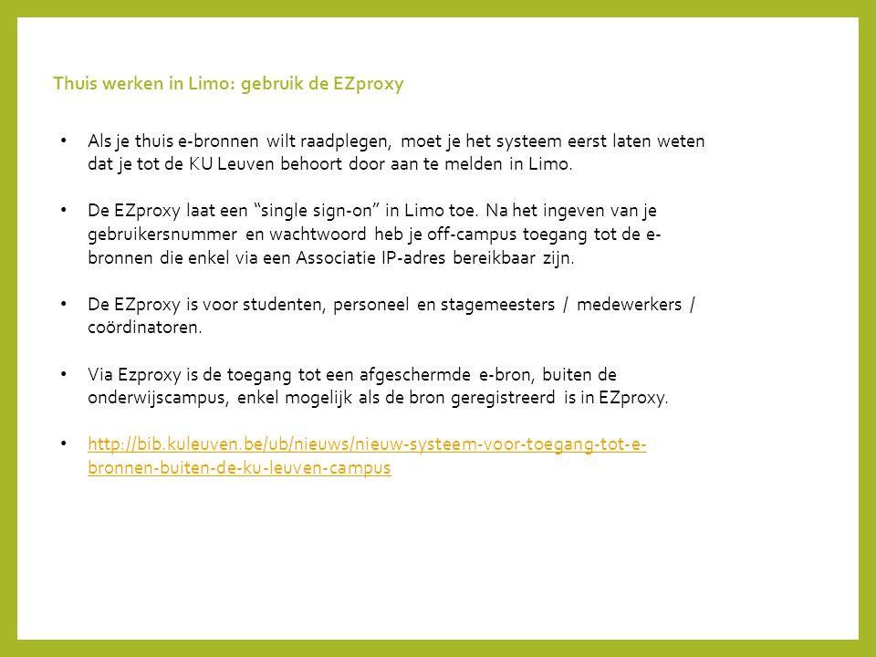 Thuis werken in Limo: gebruik de EZproxy Als je thuis e-bronnen wilt raadplegen, moet je het systeem eerst laten weten dat je tot de KU Leuven behoort door aan te melden in Limo.