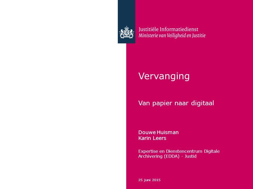 Vervanging Van papier naar digitaal Douwe Huisman Karin Leers Expertise en Dienstencentrum Digitale Archivering (EDDA) - Justid 25 juni 2015