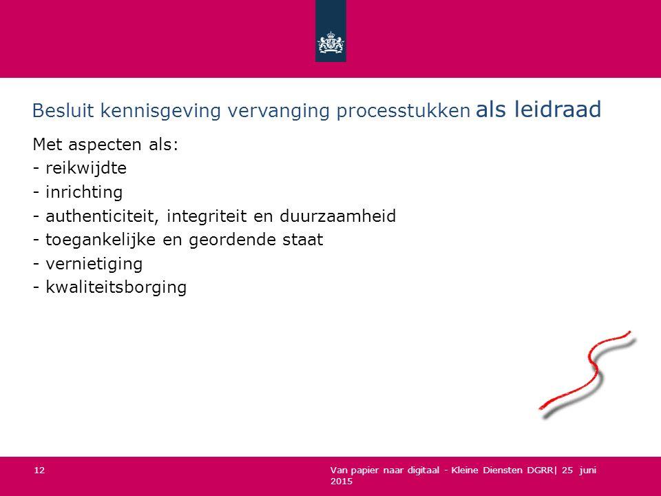 Van papier naar digitaal - Kleine Diensten DGRR| 25 juni 2015 Besluit kennisgeving vervanging processtukken als leidraad Met aspecten als: - reikwijdt