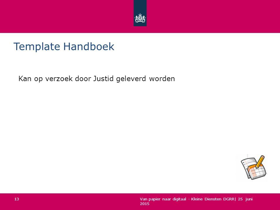 Van papier naar digitaal - Kleine Diensten DGRR| 25 juni 2015 Template Handboek Kan op verzoek door Justid geleverd worden 13