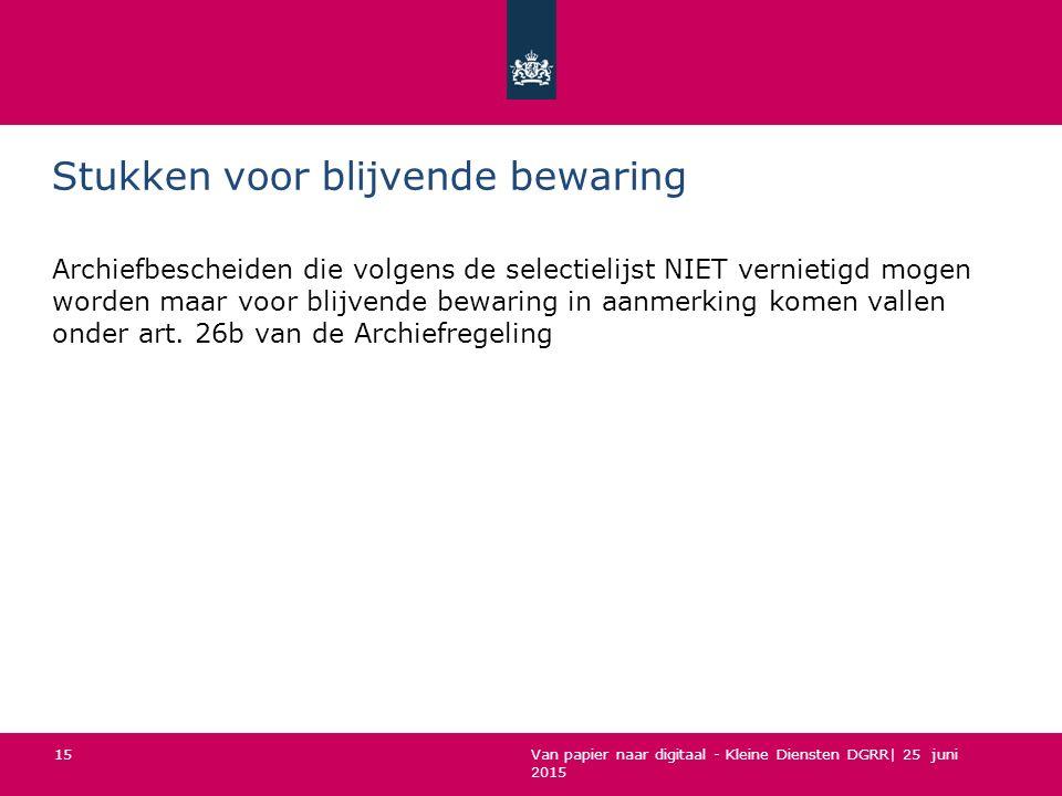Van papier naar digitaal - Kleine Diensten DGRR| 25 juni 2015 Stukken voor blijvende bewaring Archiefbescheiden die volgens de selectielijst NIET vern