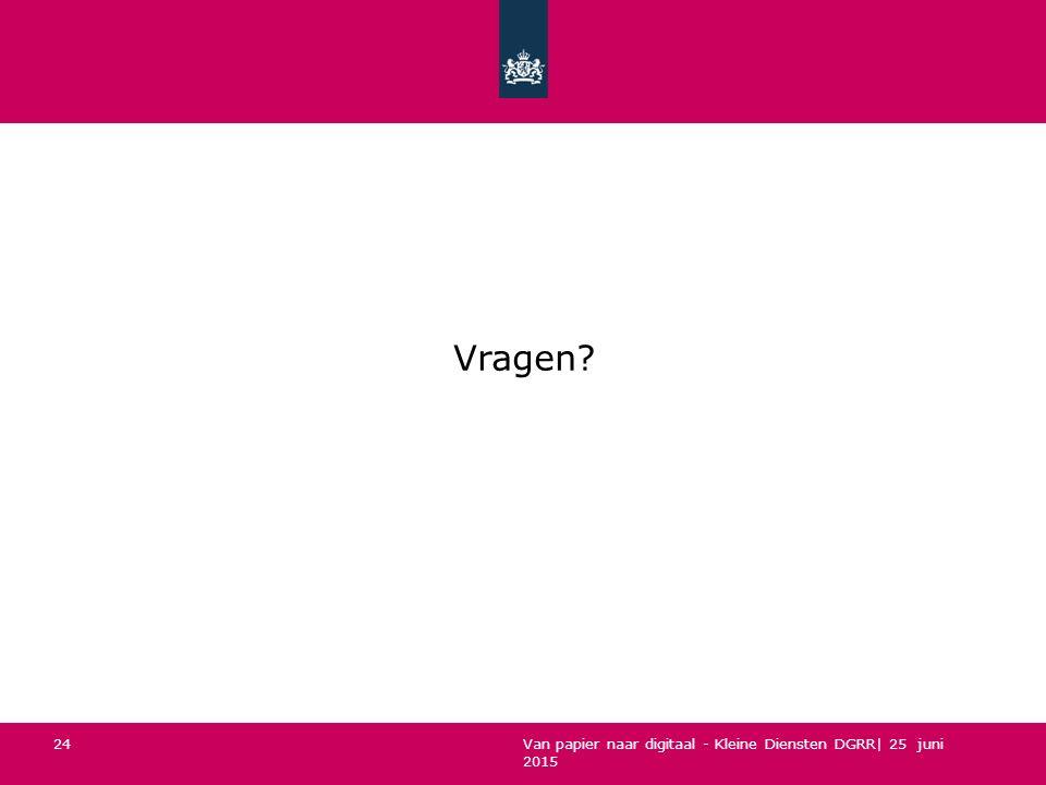 Van papier naar digitaal - Kleine Diensten DGRR| 25 juni 2015 24 Vragen?