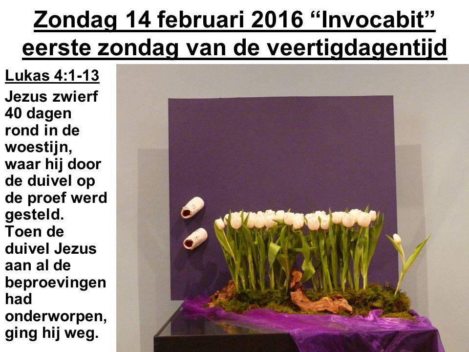 Zondag 14 februari 2016 Invocabit eerste zondag van de veertigdagentijd Lukas 4:1-13 Jezus zwierf 40 dagen rond in de woestijn, waar hij door de duivel op de proef werd gesteld.