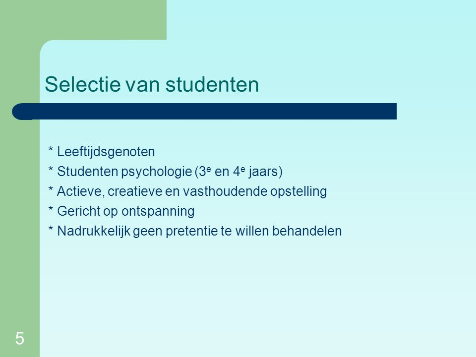 5 Selectie van studenten * Leeftijdsgenoten * Studenten psychologie (3 e en 4 e jaars) * Actieve, creatieve en vasthoudende opstelling * Gericht op ontspanning * Nadrukkelijk geen pretentie te willen behandelen