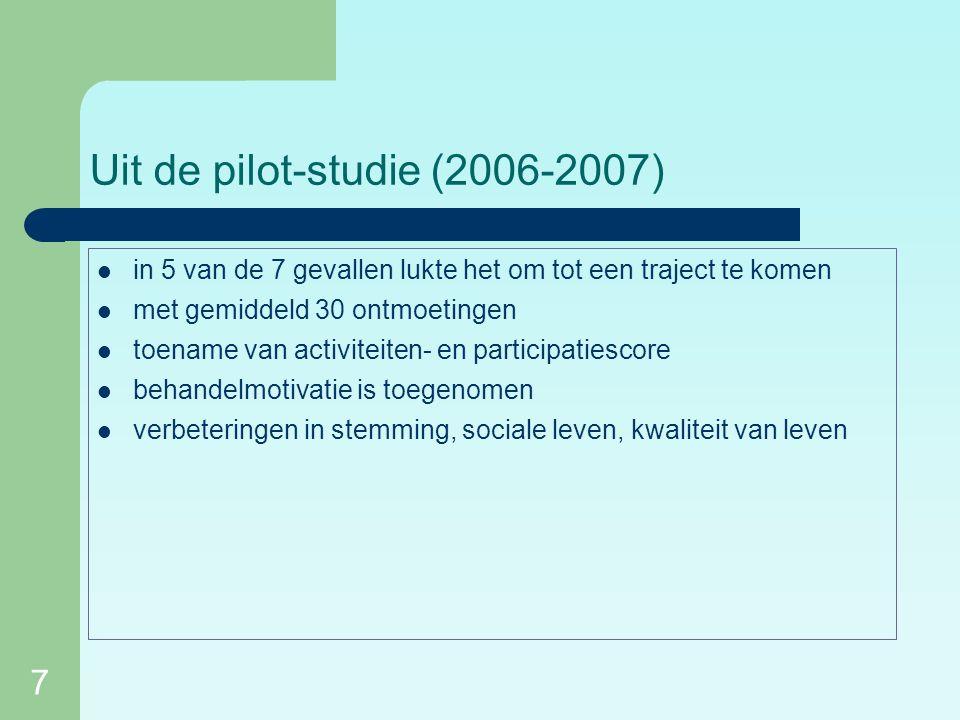 7 Uit de pilot-studie (2006-2007) in 5 van de 7 gevallen lukte het om tot een traject te komen met gemiddeld 30 ontmoetingen toename van activiteiten- en participatiescore behandelmotivatie is toegenomen verbeteringen in stemming, sociale leven, kwaliteit van leven