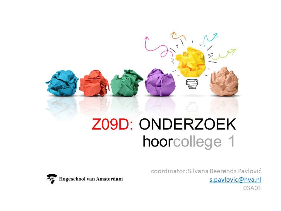 Z09D: ONDERZOEK hoorcollege 1 coördinator: Silvana Beerends Pavlović s.pavlovic@hva.nl s.pavlovic@hva.nl 03A01