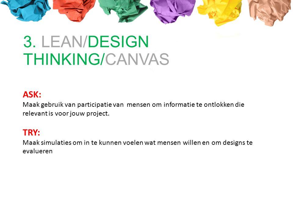 3. LEAN/DESIGN THINKING/CANVAS ASK: Maak gebruik van participatie van mensen om informatie te ontlokken die relevant is voor jouw project. TRY: Maak s