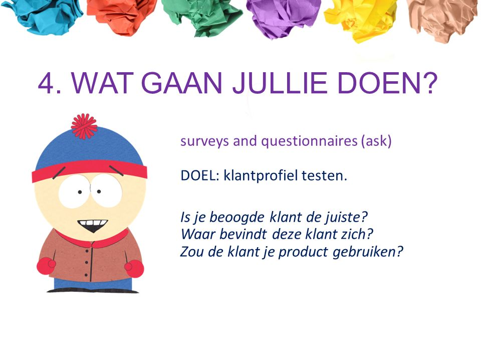 4. WAT GAAN JULLIE DOEN. surveys and questionnaires (ask) DOEL: klantprofiel testen.