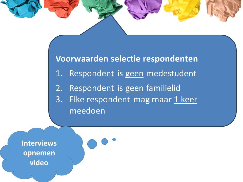 Voorwaarden selectie respondenten 1.Respondent is geen medestudent 2.Respondent is geen familielid 3.Elke respondent mag maar 1 keer meedoen Interviews opnemen video