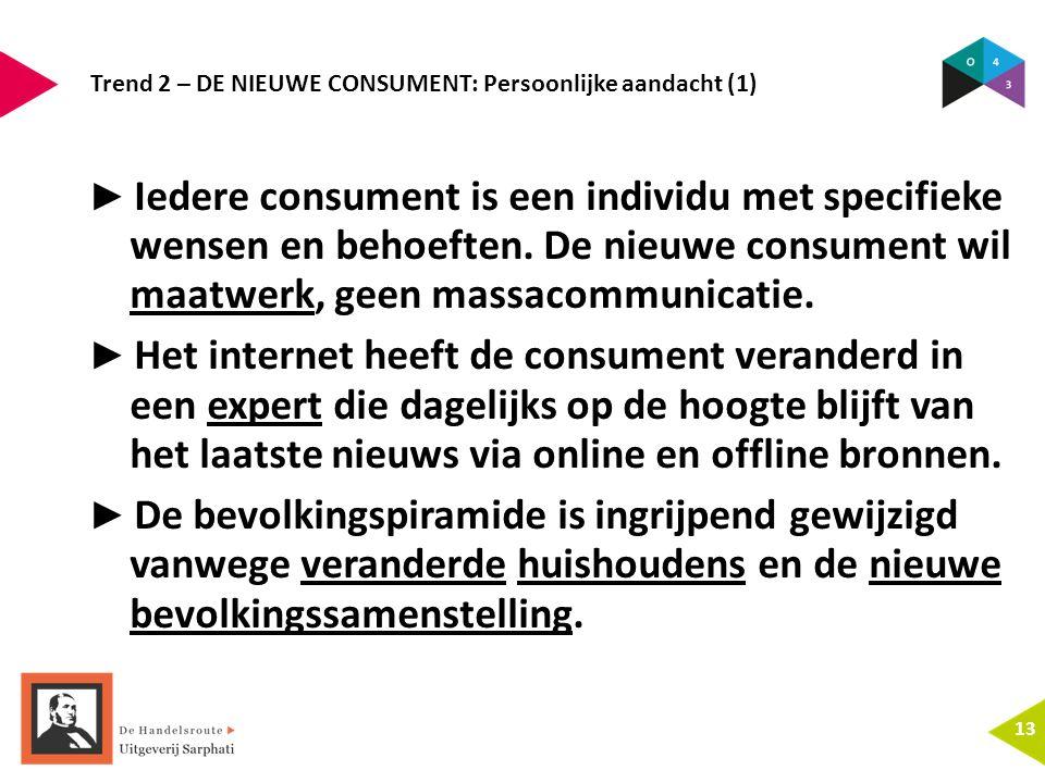 Trend 2 – DE NIEUWE CONSUMENT: Persoonlijke aandacht (1) 13 ► Iedere consument is een individu met specifieke wensen en behoeften. De nieuwe consument