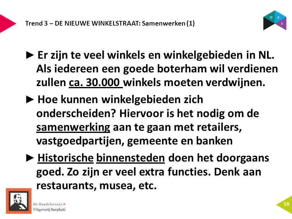 Trend 3 – DE NIEUWE WINKELSTRAAT: Samenwerken (1) 16 ► Er zijn te veel winkels en winkelgebieden in NL. Als iedereen een goede boterham wil verdienen