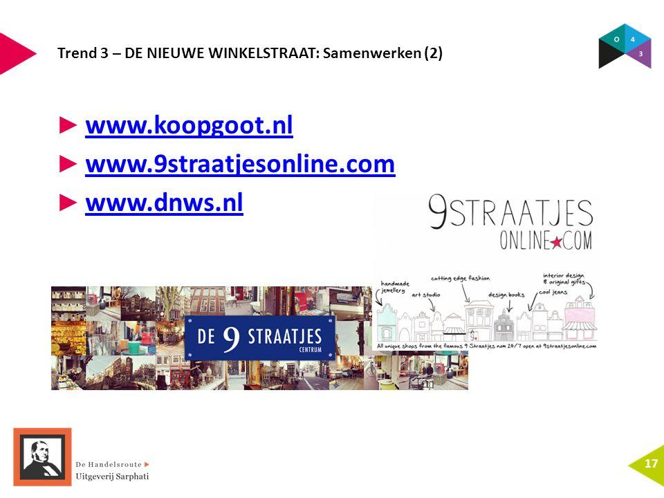 Trend 3 – DE NIEUWE WINKELSTRAAT: Samenwerken (2) 17 ► www.koopgoot.nl www.koopgoot.nl ► www.9straatjesonline.com www.9straatjesonline.com ► www.dnws.nl www.dnws.nl