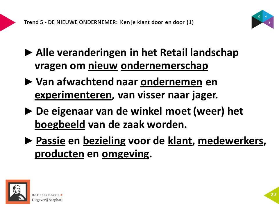Trend 5 - DE NIEUWE ONDERNEMER: Ken je klant door en door (1) 27 ► Alle veranderingen in het Retail landschap vragen om nieuw ondernemerschap ► Van af