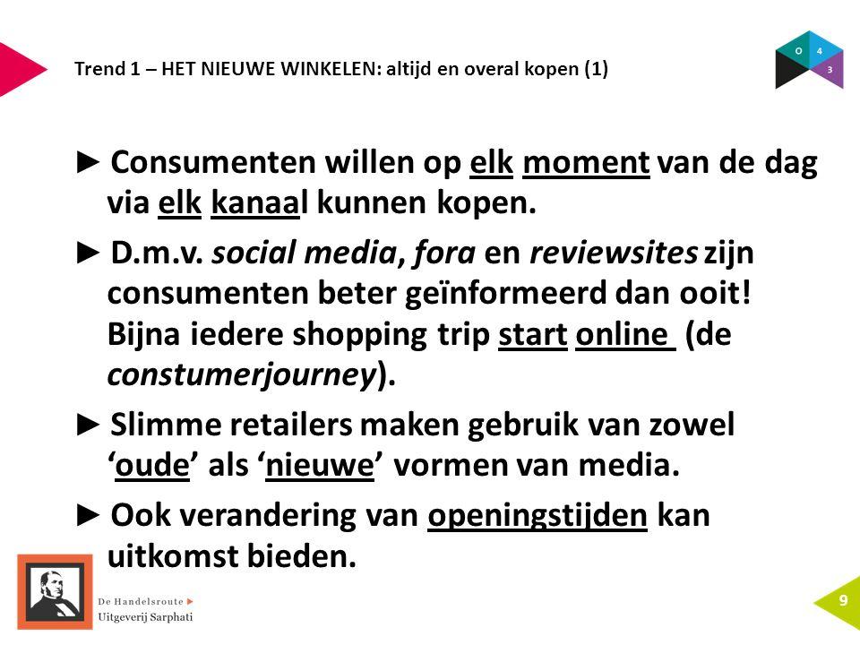 Trend 1 – HET NIEUWE WINKELEN: altijd en overal kopen (1) 9 ► Consumenten willen op elk moment van de dag via elk kanaal kunnen kopen. ► D.m.v. social