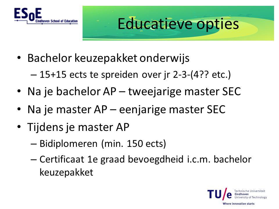 Educatieve opties Bachelor keuzepakket onderwijs – 15+15 ects te spreiden over jr 2-3-(4?? etc.) Na je bachelor AP – tweejarige master SEC Na je maste