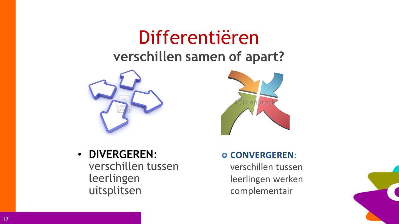 17 Differentiëren verschillen samen of apart? DIVERGEREN: verschillen tussen leerlingen uitsplitsen  CONVERGEREN: verschillen tussen leerlingen werke
