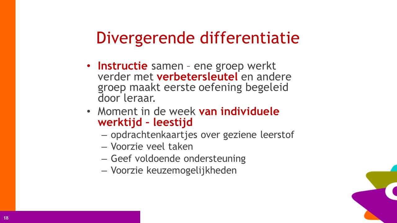 18 Divergerende differentiatie Instructie samen – ene groep werkt verder met verbetersleutel en andere groep maakt eerste oefening begeleid door leraa