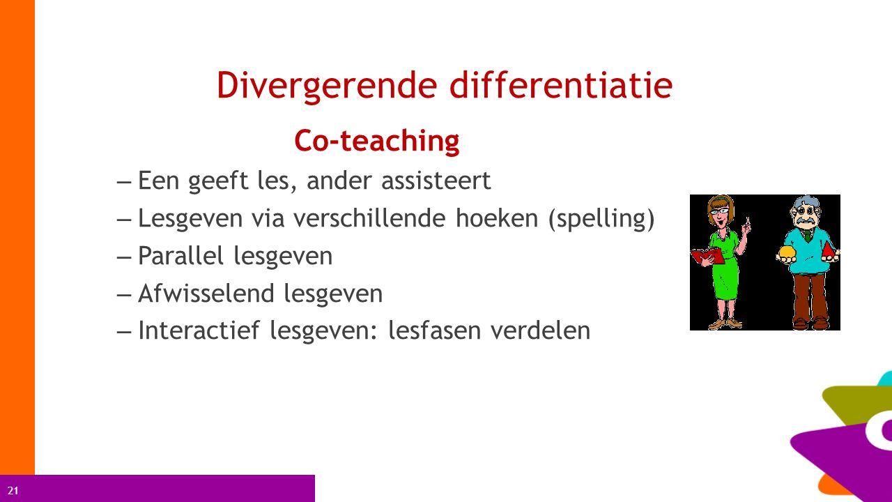 21 Divergerende differentiatie Co-teaching – Een geeft les, ander assisteert – Lesgeven via verschillende hoeken (spelling) – Parallel lesgeven – Afwi