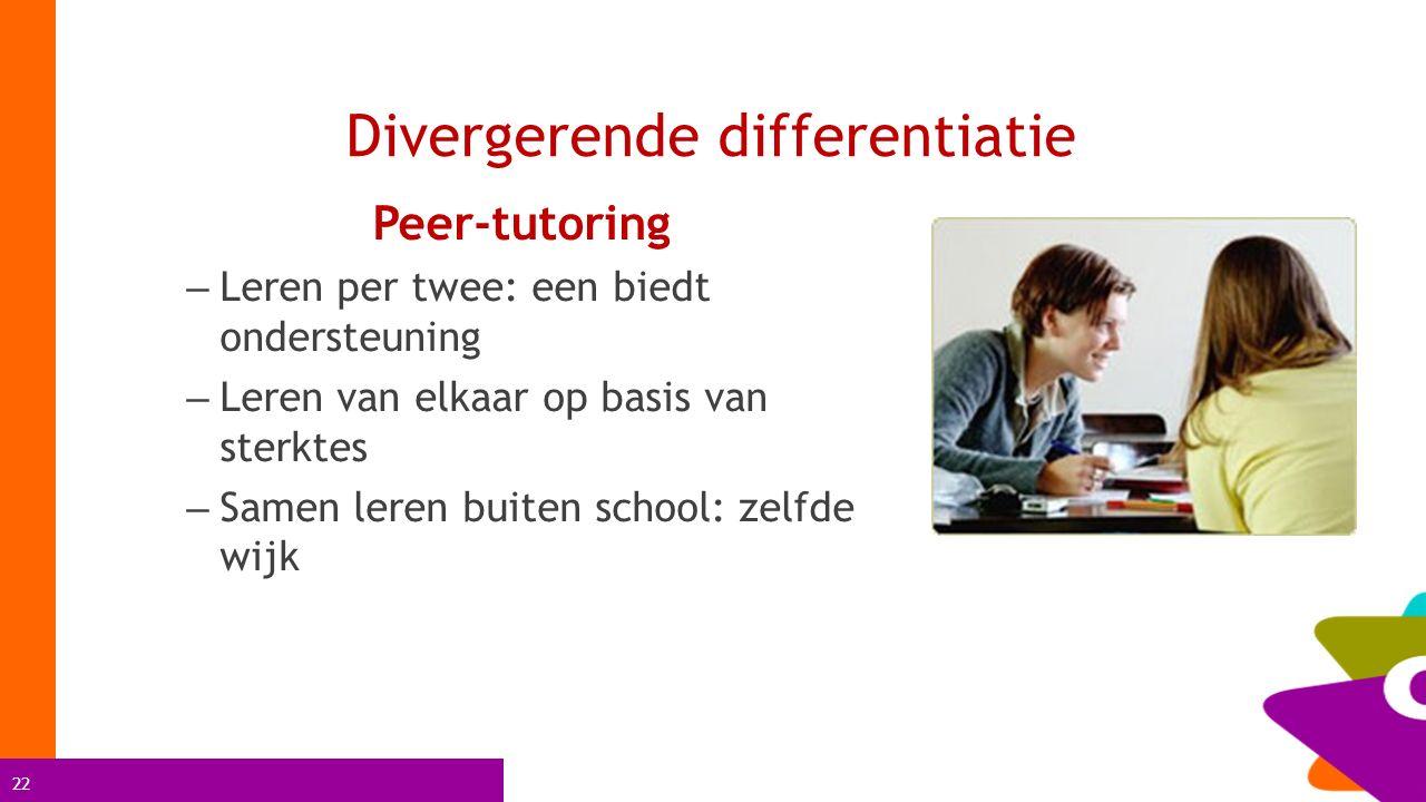 22 Divergerende differentiatie Peer-tutoring – Leren per twee: een biedt ondersteuning – Leren van elkaar op basis van sterktes – Samen leren buiten s