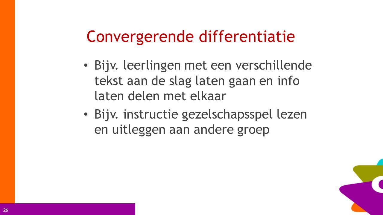 26 Convergerende differentiatie Bijv. leerlingen met een verschillende tekst aan de slag laten gaan en info laten delen met elkaar Bijv. instructie ge