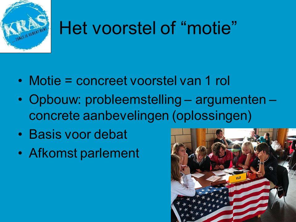 Het voorstel of motie Motie = concreet voorstel van 1 rol Opbouw: probleemstelling – argumenten – concrete aanbevelingen (oplossingen) Basis voor debat Afkomst parlement