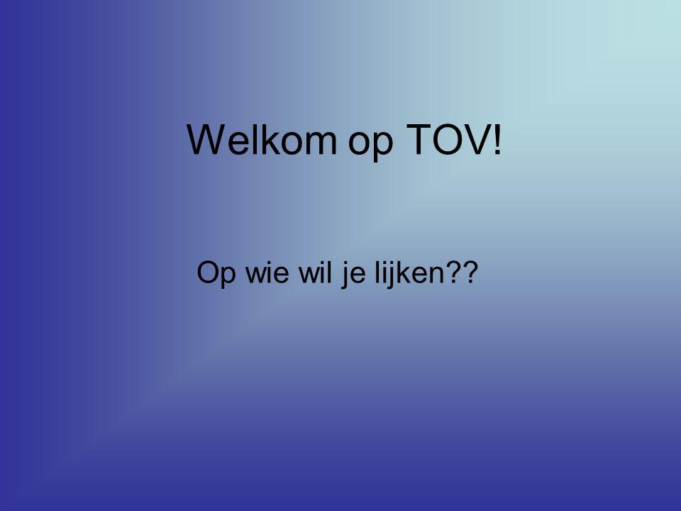 Welkom op TOV! Op wie wil je lijken